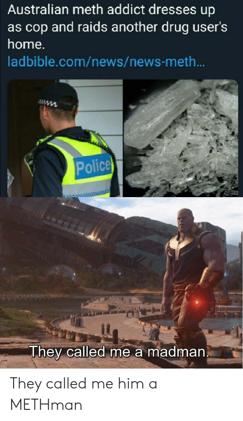 Dresses: Australian meth addict dresses up  as cop and raids another drug user's  home.  ladbible.com/news/news-met...  Police  They called me a madman They called me him a METHman