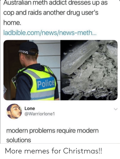 Problems Require: Australian meth addict dresses up as  cop and raids another drug user's  home.  ladbible.com/news/news-meth..  Police  Lone  @Warriorlone1  modern problems require modern  solutions More memes for Christmas!!