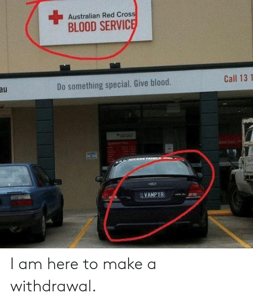 I Am Here: Australian Red Cross  BLOOD SERVICE  Call 13 1  au  Do something special. Give blood.  PANCLS  VAMPYR I am here to make a withdrawal.