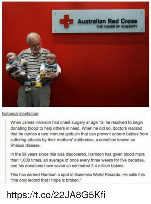 """Million Babies: Australian Red Cross  THE POWER OF HUMANITY  historical-nonfiction:  When James Harrison had chest surgery at age 13, he resolved to begin  donating blood to help others in need. When he did so, doctors realized  that he carries a rare immune globulin that can prevent unborn babies from  suffering attacks by their mothers' antibodies, acondition known as  Rhesus disease.  In the 59 years since this was discovered, Harrison has given blood more  than 1,000 times, an average of once every three weeks for five decades,  and his donations have saved an estimated 2.4 million babies.  This has earned Harrison a spot in Guinness World Records. He calls this  """"the only record thatlhope is broken."""" https://t.co/22JA8G5Kfi"""