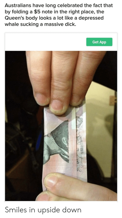 Right Place: Australians have long celebrated the fact that  by folding a $5 note in the right place, the  Queen's body looks a lot like a depressed  whale sucking a massive dick.  Get App Smiles in upside down