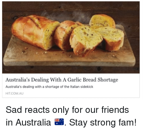 italian: Australia's Dealing With A Garlic Bread Shortage  Australia's dealing with a shortage of the Italian sidekick  HIT COM AU Sad reacts only for our friends in Australia 🇦🇺. Stay strong fam!