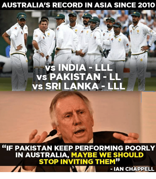 """Memes, Australia, and Pakistan: AUSTRALIA'S RECORD IN ASIA SINCE 201O  vs INDIA LLL  vs PAKISTAN LL  vs SRI LANKA LLL  """"IF PAKISTAN KEEP PERFORMING POORLY  IN AUSTRALIA, MAYBE WE SHOULD  STOP INVITING THEM""""  IAN CHAPPELL"""
