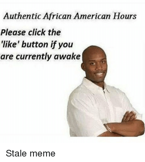 Click, Meme, and Memes: Authentic African American Hours  Please click the  'like' button ifyou  are currently awake Stale meme