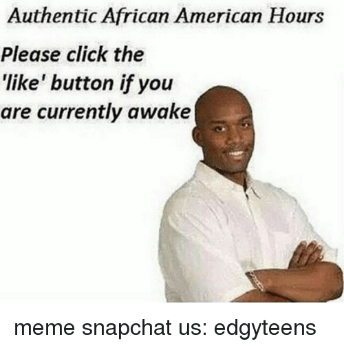 """Click, Meme, and Memes: Authentic African American Hours  Please click the  """"like"""" button ifyou  are currently awake meme   snapchat us: edgyteens"""