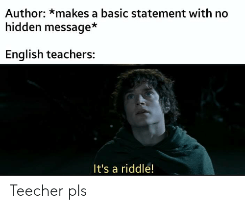 Riddle: Author: *makes a basic statement with no  hidden message*  English teachers:  It's a riddle! Teecher pls