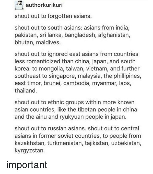 Mongolia: authorkurikuri  shout out to forgotten asians.  shout out to south asians: asians from india,  pakistan, sri lanka, bangladesh, afghanistan,  bhutan, maldives.  shout out to ignored east asians from countries  less romanticized than china, japan, and south  korea: to mongolia, taiwan, vietnam, and further  southeast to singapore, malaysia, the phillipines,  east timor, brunei, cambodia, myanmar, laos,  thailand  shout out to ethnic groups within more known  asian countries, like the tibetan people in china  and the ainu and ryukyuan people in japan.  shout out to russian asians. shout out to central  asians in former soviet countries, to people from  kazakhstan, turkmenistan, tajikistan, uzbekistan,  kyrgyzstan. important