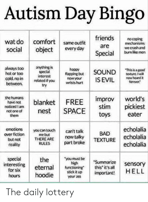 """flapping: Autism Day Bingo  friends  no coping  mechanisms  wat do comfort same outfit  social  are  we crash and  burn like men  every day  object  Special  anything is  special  interest  related if you  try  always too  hot or too  cold. no in  between.  happy  flapping but  SOUND  pooe se su  teture. Iwill  now hoard it  forever  now your  wrists hurt  IS EVIL  the humans  have not  noticed I am  not one of  them  improv  stim  world's  FREE  blanket  pickiest  nest  SPACE  toys  eater  echolalia  echolalia  emotions  you can touch  me but  THERE ARE  RULES  can't talk  BAD  over fiction  now talky  part broke  but not  TEXTURE  echolalia  reality  special  interesting  for six  """"you must be  high  functioning  stick it up  the  """"Summarize  this it's all  sensory  HELL  eternal  important!  hoodie  hours  your ass The daily lottery"""