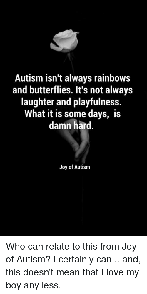 butterflys: Autism isn't always rainbows  and butterflies. It's not always  laughter and playfulness.  What it is some days, is  damn hard  Joy of Autism Who can relate to this from Joy of Autism?    I certainly can....and, this doesn't mean that I love my boy any less.