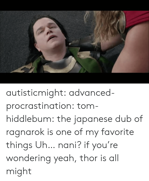 Favorite Things: autisticmight: advanced-procrastination:  tom-hiddlebum:   the japanese dub of ragnarok is one of my favorite things    Uh… nani?  if you're wondering yeah, thor is all might