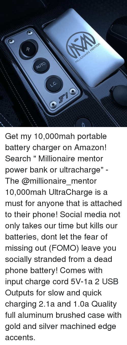 "Amazon, Memes, and Phone: AUTO  ENTOR  L.C. Get my 10,000mah portable battery charger on Amazon! Search "" Millionaire mentor power bank or ultracharge"" - The @millionaire_mentor 10,000mah UltraCharge is a must for anyone that is attached to their phone! Social media not only takes our time but kills our batteries, dont let the fear of missing out (FOMO) leave you socially stranded from a dead phone battery! Comes with input charge cord 5V-1a 2 USB Outputs for slow and quick charging 2.1a and 1.0a Quality full aluminum brushed case with gold and silver machined edge accents."