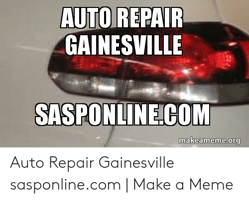 Car Repair Meme: AUTO REPAIR  GAINESVILLE  SASPONLINE COM  makeameme.org Auto Repair Gainesville sasponline.com | Make a Meme