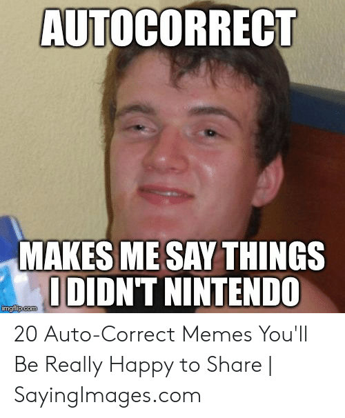 Say What Meme: AUTOCORREC  MAKES ME SAY THINGS  I DIDNT NINTENDO  imgflip.com 20 Auto-Correct Memes You'll Be Really Happy to Share | SayingImages.com