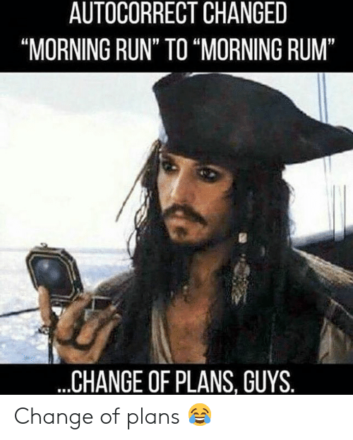 """rum: AUTOCORRECT CHANGED  """"MORNING RUN"""" TO """"MORNING RUM""""  ...CHANGE OF PLANS, GUYS. Change of plans 😂"""