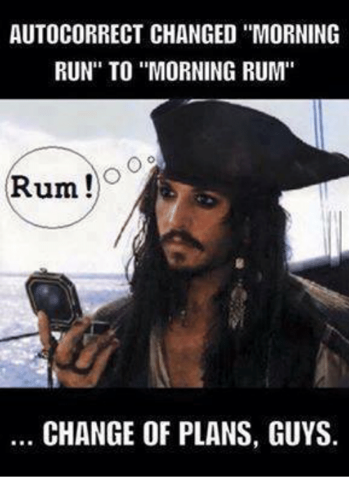 "Dank, Run, and Change: AUTOCORRECT CHANGED ""MORNING  RUN"" TO MORNING RUM""  Rum  CHANGE OF PLANS, GUYS."