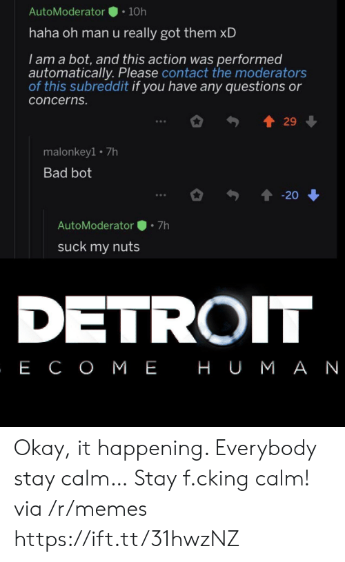 Got Them: AutoModerator  10h  haha oh man u really got them xD  I am a bot, and this action was performed  automatically. Please contact the moderators  of this subreddit if you have any questions or  concerns.  29  malonkey1 7h  Bad bot  20  7h  AutoModerator  suck my nuts  DETROIT  , Е СОМЕ НUМАN Okay, it happening. Everybody stay calm… Stay f.cking calm! via /r/memes https://ift.tt/31hwzNZ