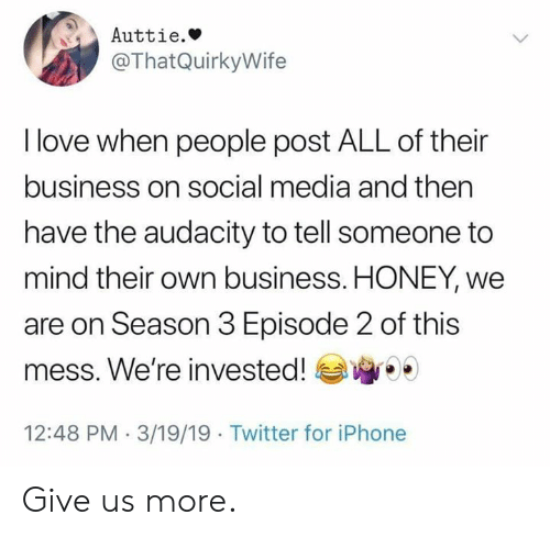 Season 3: Auttie.»  @ThatQuirkyWife  I love when people post ALL of their  business on social media and then  have the audacity to tell someone to  mind their own business. HONEY, we  are on Season 3 Episode 2 of this  mess. We're invested!  12:48 PM 3/19/19 Twitter for iPhone Give us more.