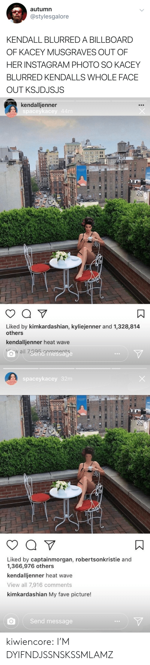 kendall: autumn  @stylesgalore  KENDALL BLURRED A BILLBOARD  OF KACEY MUSGRAVES OUT OF  HER INSTAGRAM PHOTO SO KACEY  BLURRED KENDALLS WHOLE FACE  OUT KSJDJSJS   kendalljenner  spaceykacey  Liked by kimkardashian, kyliejenner and 1,328,814  others  kendalljenner heat wave   spaceykacey 32m  Liked by captainmorgan, robertsonkristie and  1,366,976 others  kendalljenner heat wave  View all 7,916 comments  kimkardashian My fave picture!  Send message kiwiencore:  I'M DYIFNDJSSNSKSSMLAMZ