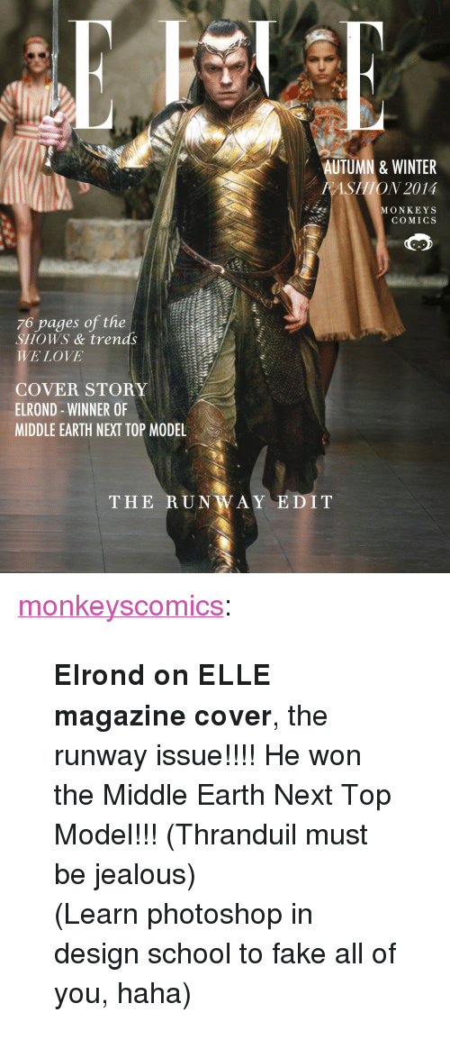 """next top model: AUTUMN & WINTER  FASHION 2014  MONKEYS  COMICS  76 pages of the  SHOWS & trends  WE LOVE  COVER STORY  ELROND - WINNER OF  MIDDLE EARTH NEXT TOP MODEL  THE RUNWAY EDIT <p><a class=""""tumblr_blog"""" href=""""http://monkeyscomics.tumblr.com/post/102369984992/elrond-on-elle-magazine-cover-the-runway"""" target=""""_blank"""">monkeyscomics</a>:</p> <blockquote> <p><span><strong>Elrond on ELLE magazine cover</strong>, the runway issue!!!! He won the Middle Earth Next Top Model!!! (Thranduil must be jealous)</span></p> <p><span>(Learn photoshop in design school to fake all of you, haha)</span></p> </blockquote>"""