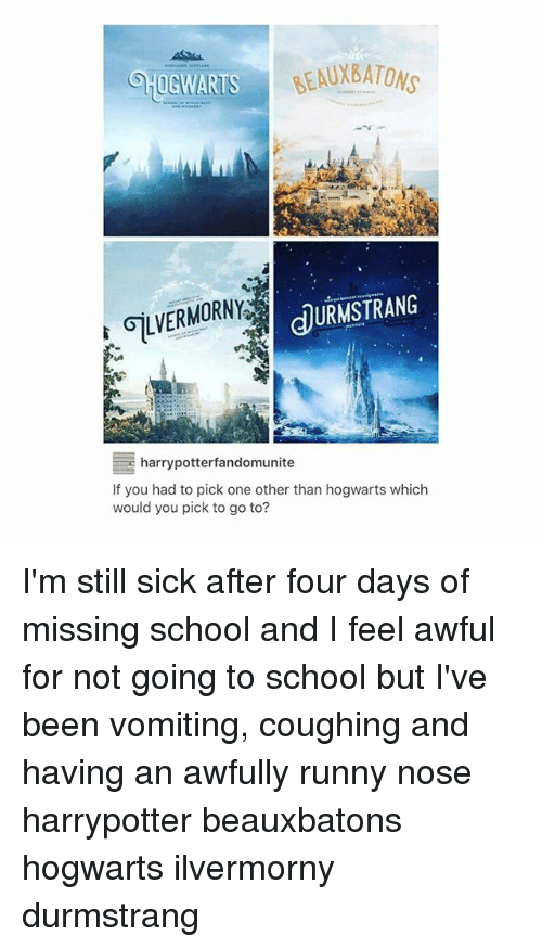 Vomiting: AUXBATONS  GLVERMORNY  JURMSTRANG  harrypotterfandomunite  If you had to pick one other than hogwarts which  would you pick to go to? I'm still sick after four days of missing school and I feel awful for not going to school but I've been vomiting, coughing and having an awfully runny nose harrypotter beauxbatons hogwarts ilvermorny durmstrang