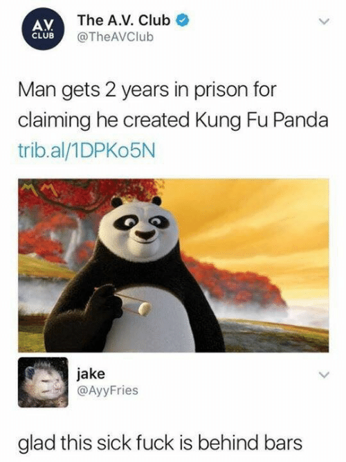 Kung Fu Panda: AV  CLUB  The A.V. Club  @The AVClub  Man gets 2 years in prison for  claiming he created Kung Fu Panda  trib.al/1DPKo5N  jake  @AyyFries  glad this sick fuck is behind bars
