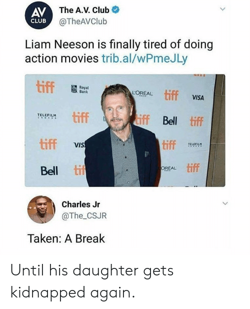 liam: AV The A.V. Club  @TheAVClub  CLUB  Liam Neeson is finally tired of doing  action movies trib.al/wPmeJLy  tiff  Royal  Bank  tiff VISA  LOREAL  PARIS  tiff  iff Bell tiff  TELEFILM  RNAO  tiff  tiff  VIS  TELEFILM  tif  OREAL  Bell  FAR  Charles Jr  @The_CSJR  Taken: A Break  > Until his daughter gets kidnapped again.