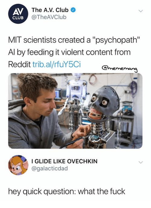 "Club, Reddit, and Fuck: AV  The A.V. Club  @TheAVClub  CLUB  MIT scientists created a ""psychopath""  Al by feeding it violent content from  Reddit trib.al/rfuY5Ci  I GLIDE LIKE OVECHKIN  @galacticdad  hey quick question: what the fuck"