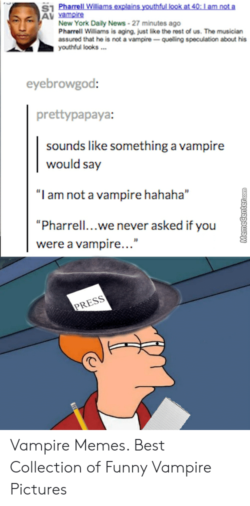 """Funny Vampire Memes: AV vampire  New York Daily News-27 minutes ago  Pharrell Wiliams is aging, just like the rost of us. The musician  assured that he is not a vampire quelling speculation about his  youthful looks.  eyebrowgod:  prettypapaya  sounds like something a vampire  would say  """"I am not a vampire hahaha""""  """"Pharrell...we never asked if you  were a vampire...""""  PRESS Vampire Memes. Best Collection of Funny Vampire Pictures"""