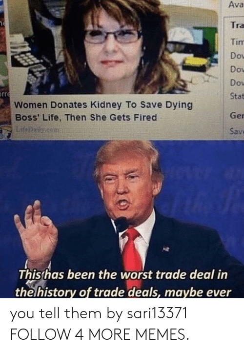 Worst Trade Deal In The History Of Trade Deals: Ava  ר  Tra  Tim  Dov  Dow  Dov  orre  Stat  Women Donates Kidney To Save Dying  Boss' Life, Then She Gets Fired  Ger  Sav  This has been the worst trade deal in  the history of trade deals, maybe ever you tell them by sari13371 FOLLOW 4 MORE MEMES.