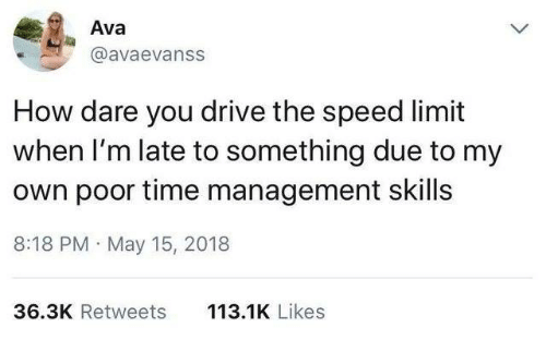 Speed Limit: Ava  @avaevanss  How dare you drive the speed limit  when I'm late to something due to my  own poor time management skills  8:18 PM May 15, 2018  113.1K Likes  36.3K Retweets