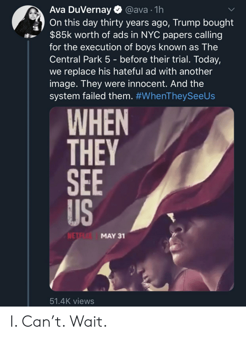 ava: Ava DuVernay  @ava 1h  On this day thirty years ago, Trump bought  $85k worth of ads in NYC papers calling  for the execution of boys known as The  Central Park 5 - before their trial. Today,  we replace his hateful ad with another  image. They were innocent. And the  system failed them. #WhenTheySeeUs  WHEN  THEY  SEE  US  NETE  MAY 31  51.4K views I. Can't. Wait.