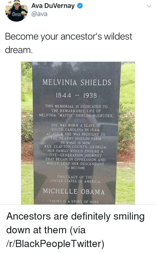 """endure: Ava Duvernay  @ava  Become your ancestor's wildest  dream  MELVINIA SHIELDS  1844 1938  THIS MEMORIAL IS DEDICATED TO  THE REMARKABLE LIFE OF  MELVINIA """"MATTIE', SHIELDS:MCGRUDER  SHE WAS BORN A SLAVE IN  SOUTH CAROLINA IN 1844.  AT AGE 6 SHE WAS BROUGHT TO  HE NEARBY SHIELDS FARNM  IN WHAT IS NOW  REX, CLAYTON COUNTY, GEORGIA  HER FAMILY WOULD ENDURE A  FIVE-GENERATION JOURNEY  THAT BEGAN IN OPPRESSION AND  WOULD LEAD HER DESCENDANT  TO BECOME  FIRST LADY OF THE  UNITED STATES OF AMERICA  MICHELLE OBAMA  THEIRS IS A STORY OF HOPE <p>Ancestors are definitely smiling down at them (via /r/BlackPeopleTwitter)</p>"""