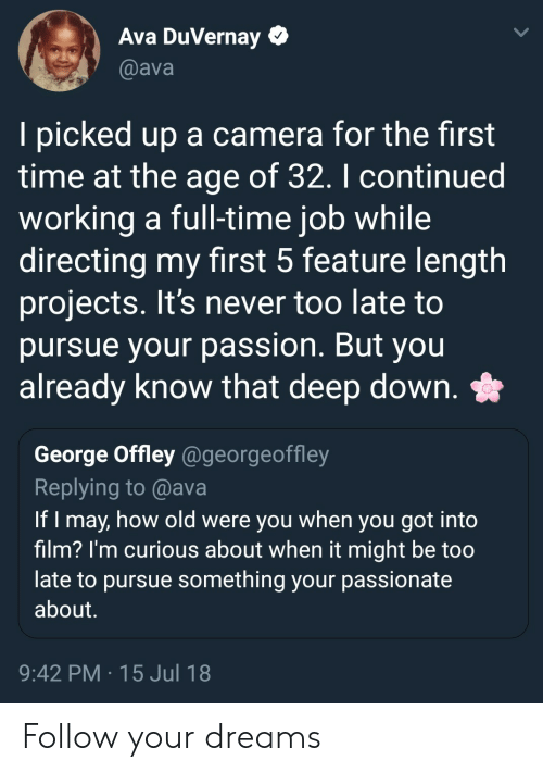 full time job: Ava DuVernay  @ava  I picked up a camera for the first  time at the age of 32. I continued  working a full-time job while  directing my first 5 feature length  projects. It's never too late to  pursue your passion. But you  already know that deep down. *  George Offley @georgeoffley  Replying to @ava  If I may, how old were you when you got into  film? I'm curious about when it might be too  late to pursue something your passionate  about  9:42 PM 15 Jul 18 Follow your dreams