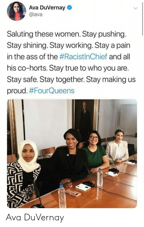 The Ass: Ava DuVernay  @ava  Saluting these women. Stay pushing.  Stay shining. Stay working. Stay a pain  in the ass of the #RacistInChief and all  his co-horts. Stay true to who you are.  Stay safe. Stay together. Stay making  proud. Ava DuVernay