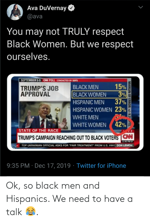 "hispanic: Ava DuVernay  @ava  You may not TRULY respect  Black Women. But we respect  ourselves.  SEPTEMBER 5-9 CAN POLL CONDUCTED BY SSIS  15%  3%  37%  BLACK MEN  TRUMP'S JOB  APPROVAL  BLACK WOMEN  HISPANIC MEN  HISPANIC WOMEN 23%  WHITE MEN  WHITE WOMEN ( 42%  STATE OF THE RACE  TRUMP'S CAMPAIGN REACHING OUT TO BLACK VOTERS CN  11:40 PM ET  TOP UKRAINIAN OFFICIAL ASKS FOR ""FAIR TREATMENT"" FROM U.S. AMIC DON LEMON  9:35 PM · Dec 17, 2019 · Twitter for iPhone  MARGIN OF ERROR: +/-9.3° TS. Ok, so black men and Hispanics. We need to have a talk 😂."