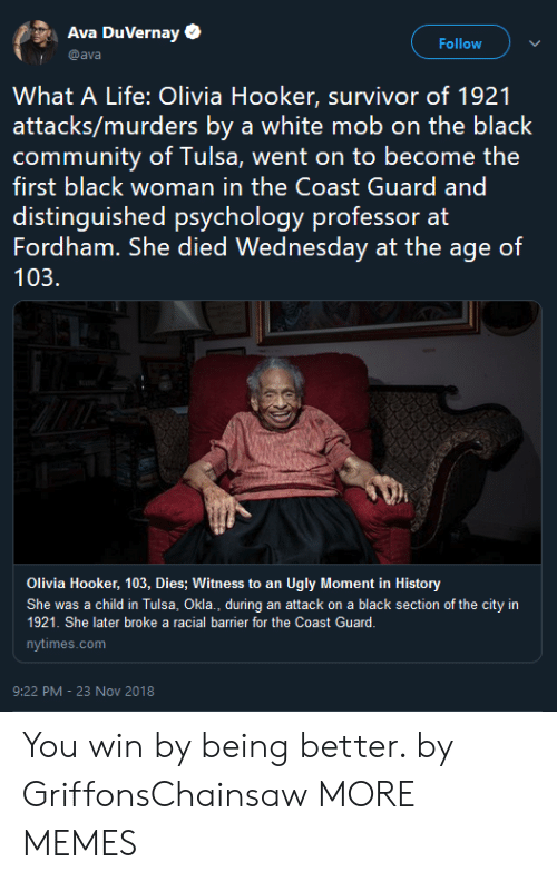 Racial: Ava DuVernay  Follow  @ava  What A Life: Olivia Hooker, survivor of 1921  attacks/murders by a white mob on the black  first black woman in the Coast Guard and  distinguished psychology professor at  Fordham. She died Wednesday at the age of  103.  Olivia Hooker, 103, Dies; Witness to an Ugly Moment in History  She was a child in Tulsa, Okla., during an attack on a black section of the city in  1921. She later broke a racial barrier for the Coast Guard.  nytimes.com  9:22 PM -23 Nov 2018 You win by being better. by GriffonsChainsaw MORE MEMES