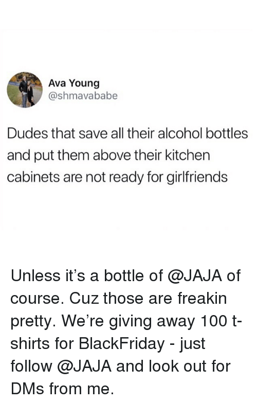 jaja: Ava Young  @shmavababe  Dudes that save all their alcohol bottles  and put them above their kitchen  cabinets are not ready for girlfriends Unless it's a bottle of @JAJA of course. Cuz those are freakin pretty. We're giving away 100 t-shirts for BlackFriday - just follow @JAJA and look out for DMs from me.