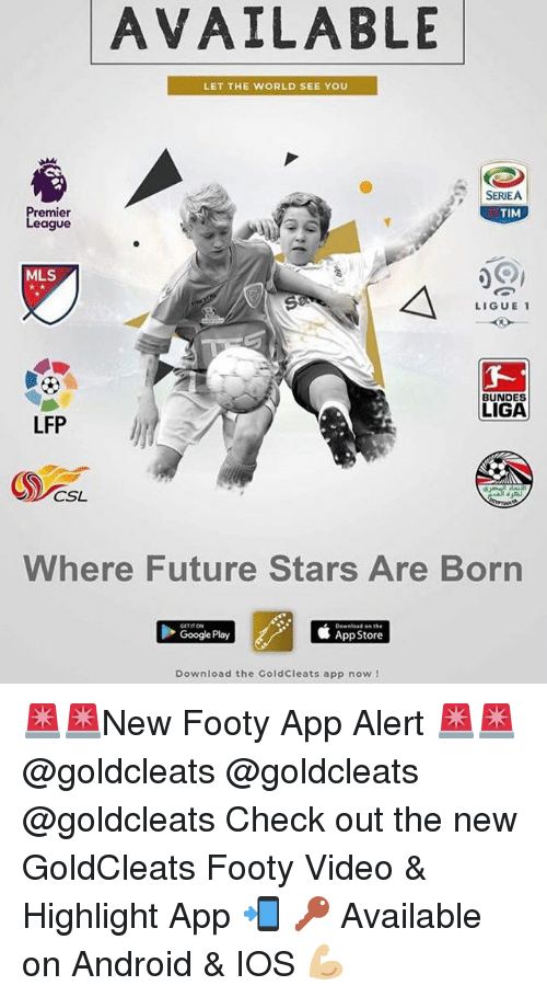 Android, Future, and Google: AVAILABLE  LET THE WORLD SEE YOU  SERIEA  TIM  remier  eague  MLS  LIGUE1  BUNDES  LIGA  LFP  CSL  Where Future Stars Are Born  Download on the  Google Play  邨App Store  Download the GoldCleats app now 🚨🚨New Footy App Alert 🚨🚨 @goldcleats @goldcleats @goldcleats Check out the new GoldCleats Footy Video & Highlight App 📲 🔑 Available on Android & IOS 💪🏼