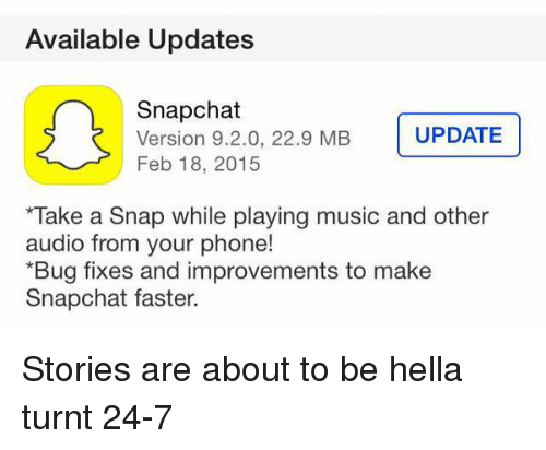 Snapchat: Available Updates  Snapchat  UPDATE  Version 9.2.0, 22.9 MB  Feb 18, 2015  *Take a Snap while playing music and other  audio from your phone!  *Bug fixes and improvements to make  Snapchat faster. Stories are about to be hella turnt 24-7