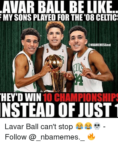 Memes, 🤖, and Ball: AVAR BALL BE LIKE  MYSONSPLAYED FOR THE '08 CELTIC  @NBAMEMESGoat  HEYD WIN  10 (CHAMPIONSHIPS  NSTEAD OF JUST Lavar Ball can't stop 😂😂💀 - Follow @_nbamemes._ 🔥