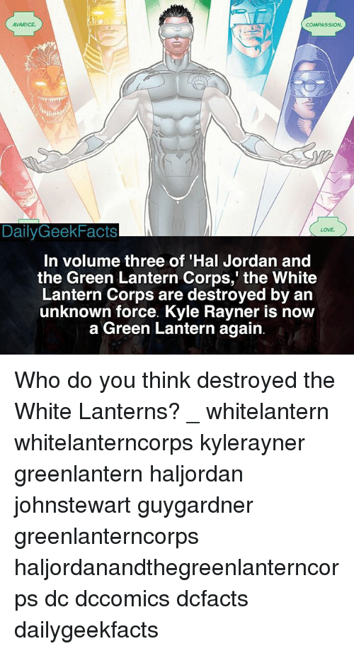 Green Lantern: AVARICE  COMPASSION  DailyGeekFacts  LOVE  In volume three of 'Hal Jordan and  the Green Lantern Corps,' the White  Lantern Corps are destroyed by an  unknown force. Kyle Rayner is now  a Green Lantern again Who do you think destroyed the White Lanterns? _ whitelantern whitelanterncorps kylerayner greenlantern haljordan johnstewart guygardner greenlanterncorps haljordanandthegreenlanterncorps dc dccomics dcfacts dailygeekfacts