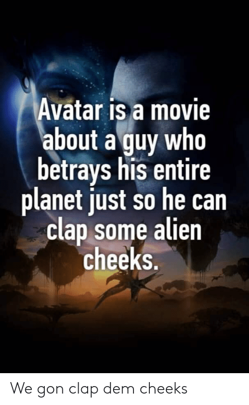 dem: Avatar is a movie  about a guy who  betrays his entire  planet just so he can  clap some alien  cheeks. We gon clap dem cheeks