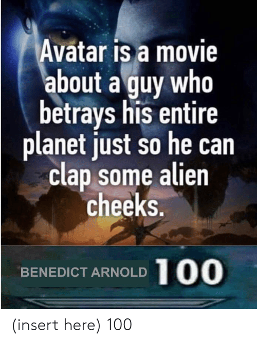 Insert Here: Avatar is a movie  about a guy who  betrays his entire  planet just so he can  clap some alien  cheeks.  100  BENEDICT ARNOLD (insert here) 100