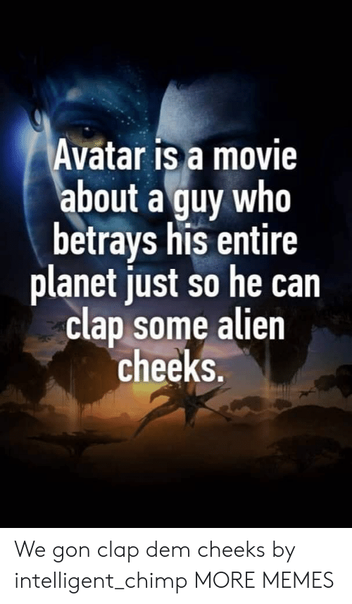 Chimp: Avatar is a movie  about a guy who  betrays his entire  planet just so he can  clap some alien  cheeks. We gon clap dem cheeks by intelligent_chimp MORE MEMES