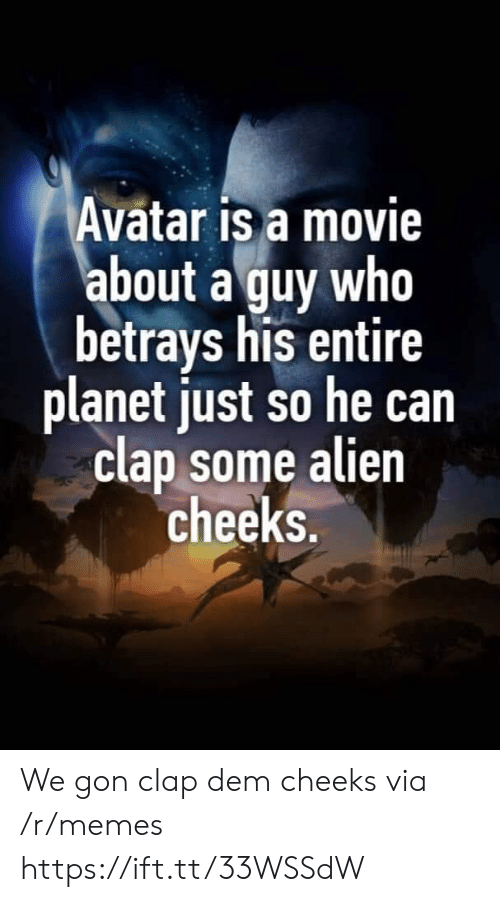 dem: Avatar is a movie  about a guy who  betrays his entire  planet just so he can  clap some alien  cheeks. We gon clap dem cheeks via /r/memes https://ift.tt/33WSSdW