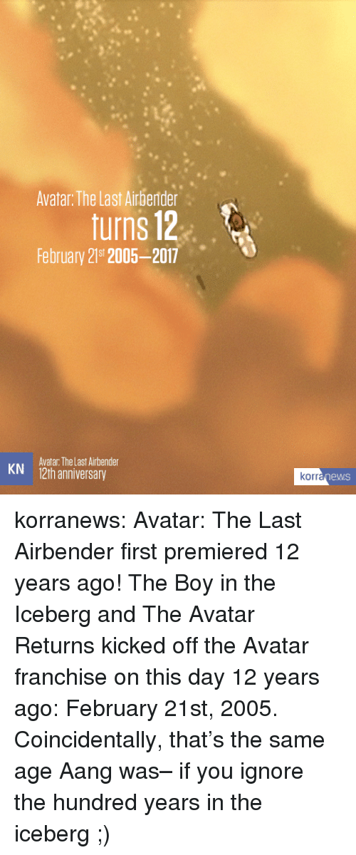Avatar the Last Airbender: Avatar: The Last Airberder  turns 12  February 219t 2005-2017  Avatar: The Last Airbender  KN 12th anniversary  rranewS korranews:   Avatar: The Last Airbenderfirst premiered 12 years ago! The Boy in the Icebergand The Avatar Returnskicked off the Avatar franchise on this day 12 years ago: February 21st, 2005. Coincidentally, that's the same age Aang was– if you ignore the hundred years in the iceberg ;)