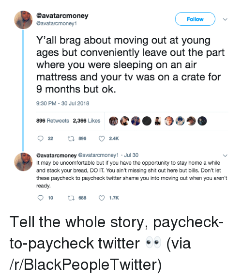 Blackpeopletwitter, Shit, and Twitter: @avatarcmoney  @avatarcmoney1  Follow  Y'all brag about moving out at young  ages but conveniently leave out the part  where you were sleeping on an air  mattress and your tv was on a crate for  9 months but ok.  9:30 PM-30 Jul 2018  896 Retweets 2,366 LikesC04  @avatarcmoney @avatarcmoney1 Jul 30  It may be uncomfortable but if you have the opportunity to stay home a while  and stack your bread, DO IT. You ain't missing shit out here but bills. Don't let  these paycheck to paycheck twitter shame you into moving out when you aren't  ready.  10  688  1.TK Tell the whole story, paycheck-to-paycheck twitter 👀 (via /r/BlackPeopleTwitter)