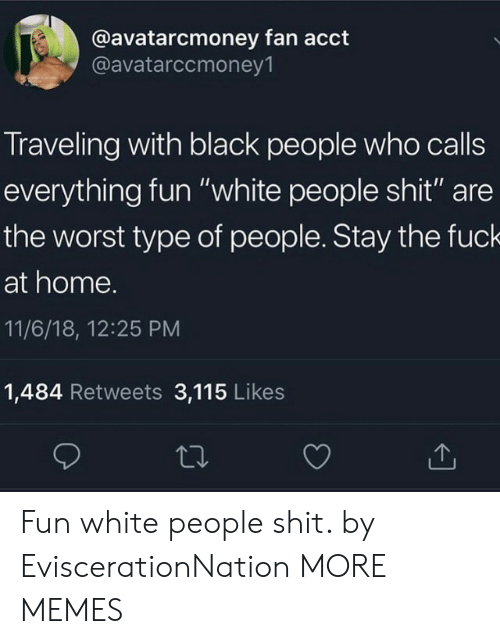 "Type Of People: @avatarcmoney fan acct  @avatarccmoney1  Traveling with black people who calls  everything fun ""white people shit"" are  the worst type of people. Stay the fuck  at home.  11/6/18, 12:25 PM  1,484 Retweets 3,115 Likes Fun white people shit. by EviscerationNation MORE MEMES"
