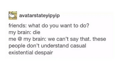 Brains, Friends, and Brain: avatarstateyipyip  friends: what do you want to do?  my brain: die  me my brain: we can't say that. these  people don't understand casual  existential despair