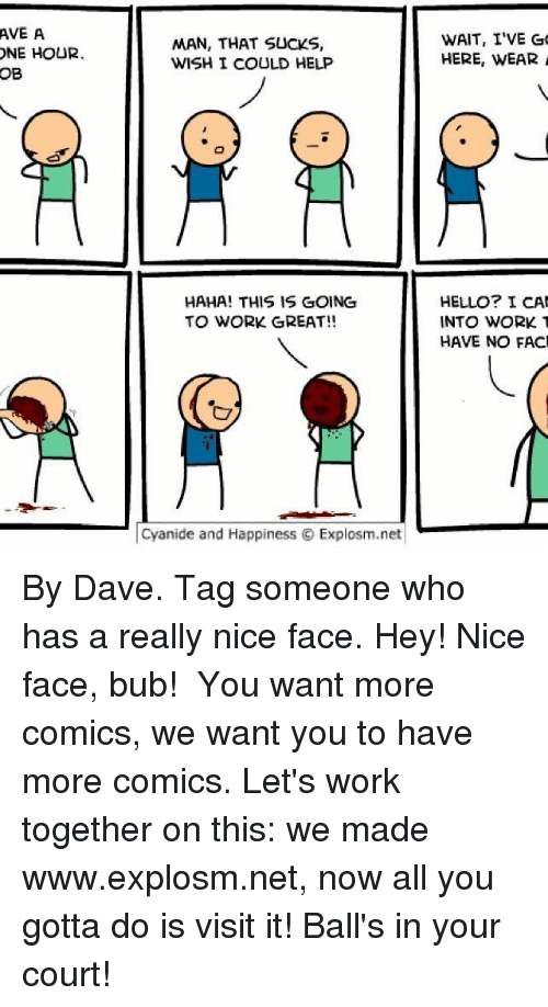 Memes, 🤖, and Net: AVE A  ONE HOUR.  OB  MAN, THAT SUCKS,  WISH I COULD HELP  HAHA! THIS IS GOING  TO WORK GREAT!!  Cyanide and Happiness O Explosm.net  WAIT, I'VE GO  HERE, WEAR  HELLO? I CAN  INTO WORK.  HAVE NO FACI By Dave. Tag someone who has a really nice face. Hey! Nice face, bub!⠀ ⠀ You want more comics, we want you to have more comics. Let's work together on this: we made www.explosm.net, now all you gotta do is visit it! Ball's in your court!